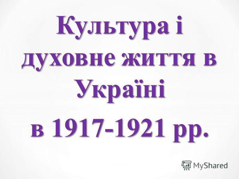 Культура і духовне життя в Україні в 1917-1921 рр.