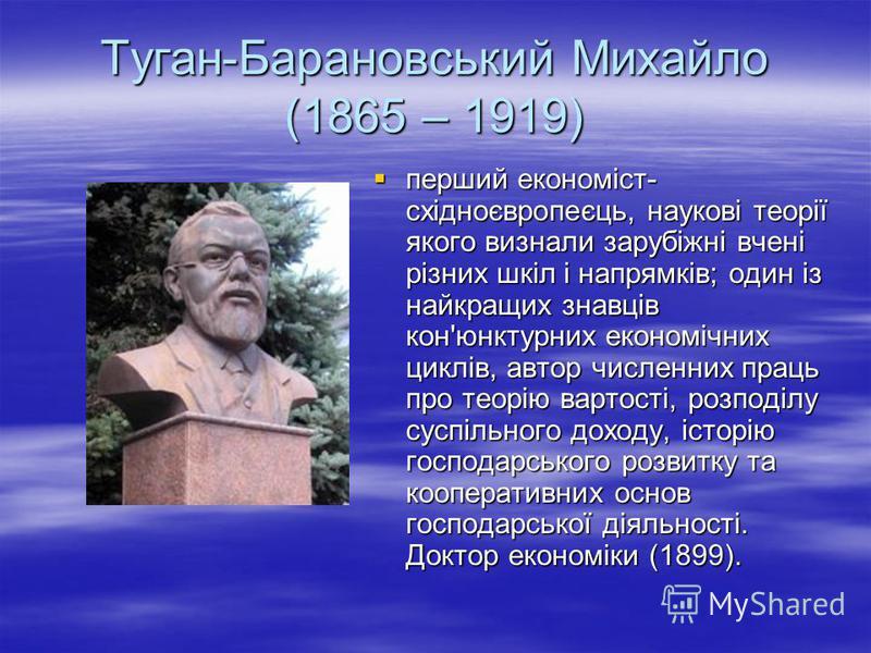 Туган-Барановський Михайло (1865 – 1919) перший економіст- східноєвропеєць, наукові теорії якого визнали зарубіжні вчені різних шкіл і напрямків; один із найкращих знавців кон'юнктурних економічних циклів, автор численних праць про теорію вартості, р