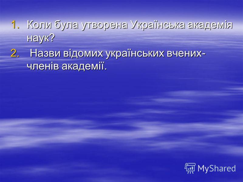 1.Коли була утворена Українська академія наук? 2. Назви відомих українських вчених- членів академії.
