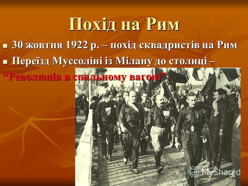Похід на Рим 30 жовтня 1922 р. – похід сквадристів на Рим 30 жовтня 1922 р. – похід сквадристів на Рим Переїзд Муссоліні із Мілану до столиці – Переїзд Муссоліні із Мілану до столиці – Революція в спальному вагоні
