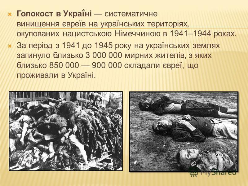Голокост в Украї́ні систематичне винищення євреїв на українських територіях, окупованих нацистською Німеччиною в 1941–1944 роках. За період з 1941 до 1945 року на українських землях загинуло близько 3 000 000 мирних жителів, з яких близько 850 000 90