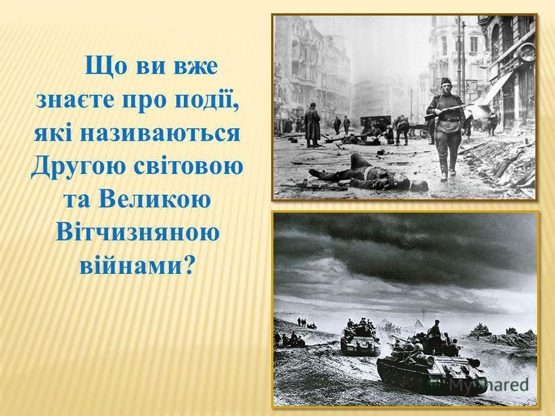 Що ви вже знаєте про події, які називаються Другою світовою та Великою Вітчизняною війнами?