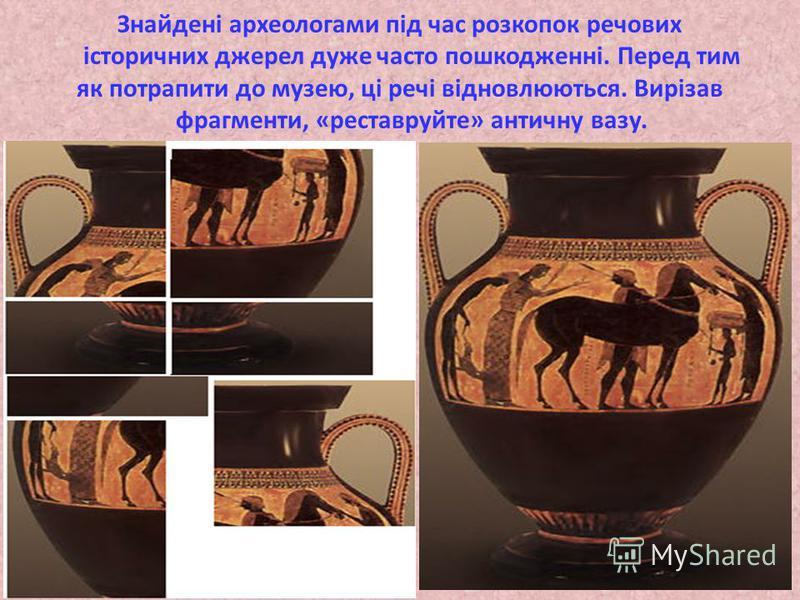 Знайдені археологами під час розкопок речових історичних джерел дуже часто пошкодженні. Перед тим як потрапити до музею, ці речі відновлюються. Вирізав фрагменти, «реставруйте» античну вазу.
