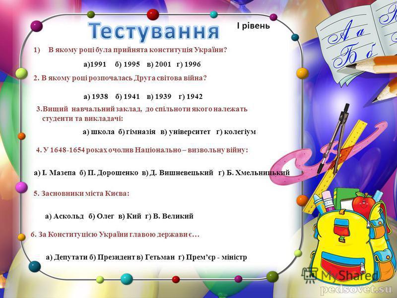1)В якому році була прийнята конституція України? а)1991 б) 1995 в) 2001 г) 1996 2. В якому році розпочалась Друга світова війна? а) 1938 б) 1941 в) 1939 г) 1942 3.Вищий навчальний заклад, до спільноти якого належать студенти та викладачі: а) школа б