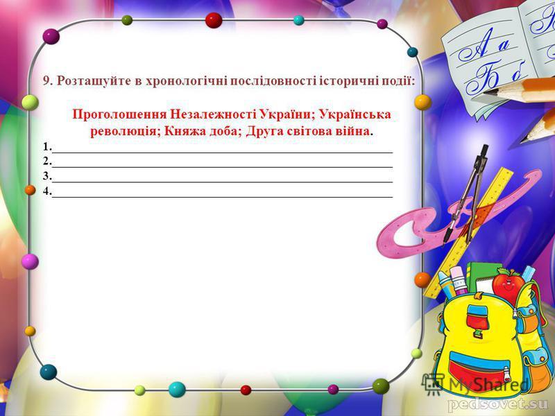 9. Розташуйте в хронологічні послідовності історичні події: Проголошення Незалежності України; Українська революція; Княжа доба; Друга світова війна. 1._______________________________________________________ 2.________________________________________