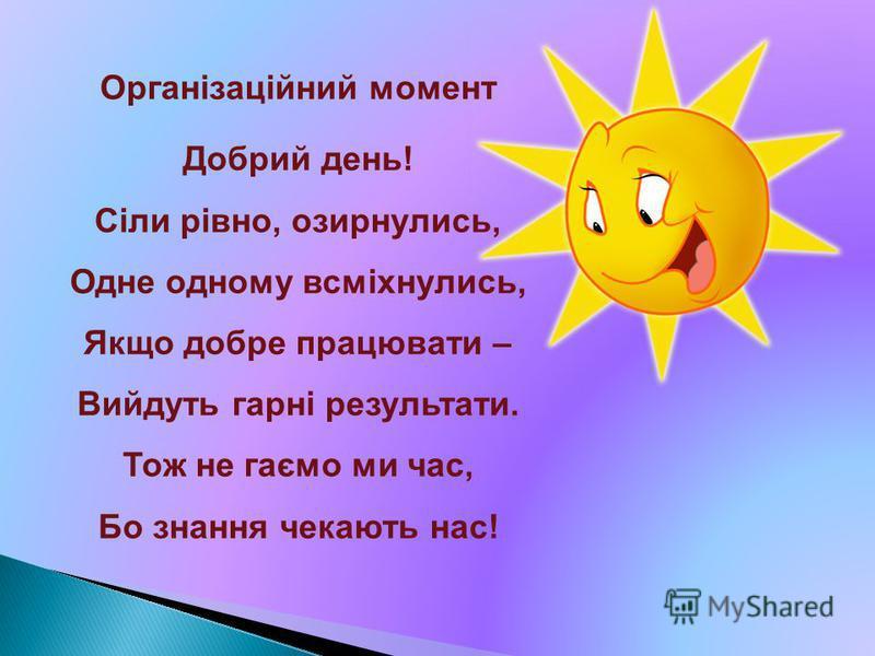 Організаційний момент Добрий день! Сіли рівно, озирнулись, Одне одному всміхнулись, Якщо добре працювати – Вийдуть гарні результати. Тож не гаємо ми час, Бо знання чекають нас!