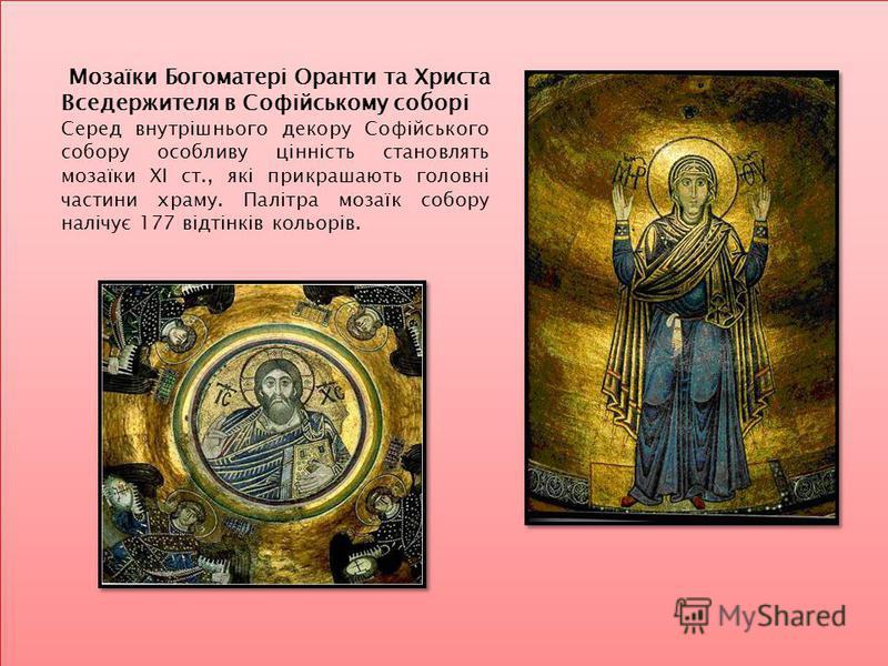 Мозаїки Богоматері Оранти та Христа Вседержителя в Софійському соборі Серед внутрішнього декору Софійського собору особливу цінність становлять мозаїки XI ст., які прикрашають головні частини храму. Палітра мозаїк собору налічує 177 відтінків кольорі