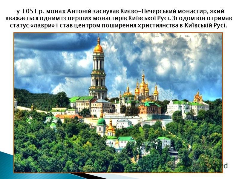 у 1051 р. монах Антоній заснував Києво-Печерський монастир, який вважається одним із перших монастирів Київської Русі. Згодом він отримав статус «лаври» і став центром поширення християнства в Київській Русі.