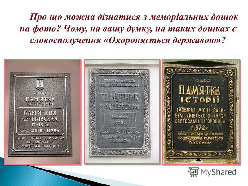 Про що можна дізнатися з меморіальних дошок на фото? Чому, на вашу думку, на таких дошках є словосполучення «Охороняється державою»?