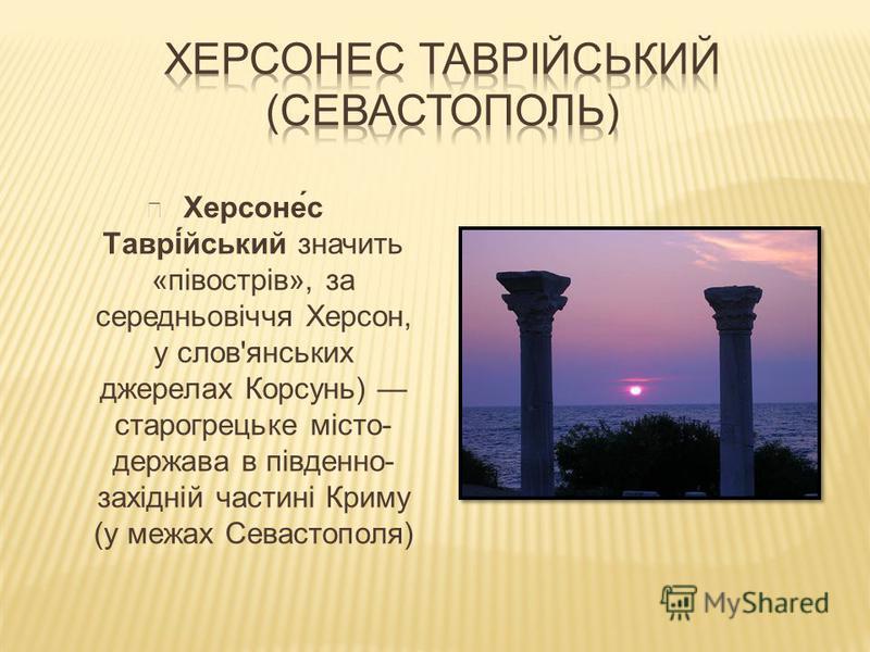Херсоне́с Таврі́йський значить «півострів», за середньовіччя Херсон, у слов'янських джерелах Корсунь) старогрецьке місто- держава в південно- західній частині Криму (у межах Севастополя)