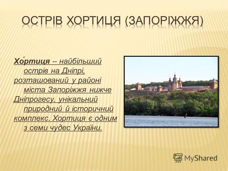 Хо́ртиця – найбільший острів на Дніпрі, розташований у районі міста Запоріжжя нижче Дніпрогесу, унікальний природний й історичний комплекс. Хортиця є одним з семи чудес України.