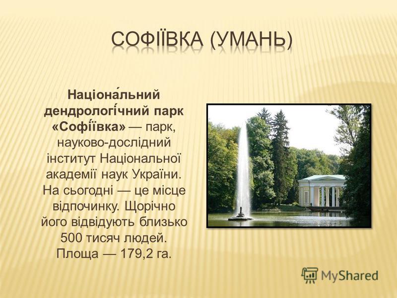 Націона́льний дендрологі́чний парк «Софі́ївка» парк, науково-дослідний інститут Національної академії наук України. На сьогодні це місце відпочинку. Щорічно його відвідують близько 500 тисяч людей. Площа 179,2 га.