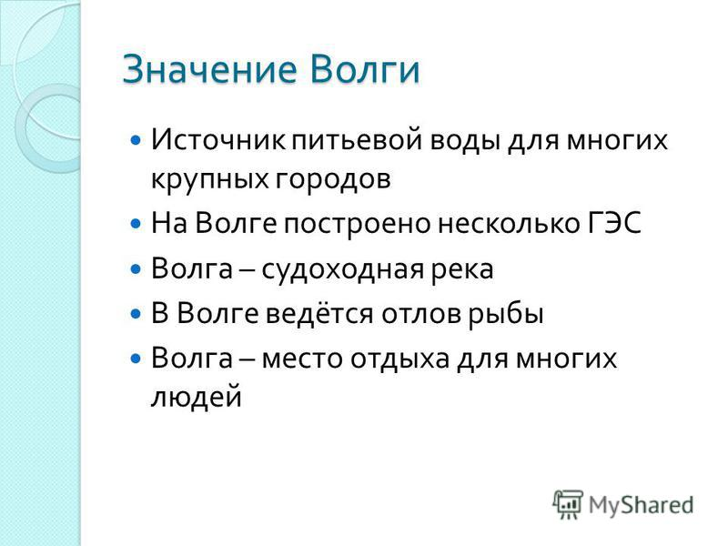 Значение Волги Источник питьевой воды для многих крупных городов На Волге построено несколько ГЭС Волга – судоходная река В Волге ведётся отлов рыбы Волга – место отдыха для многих людей