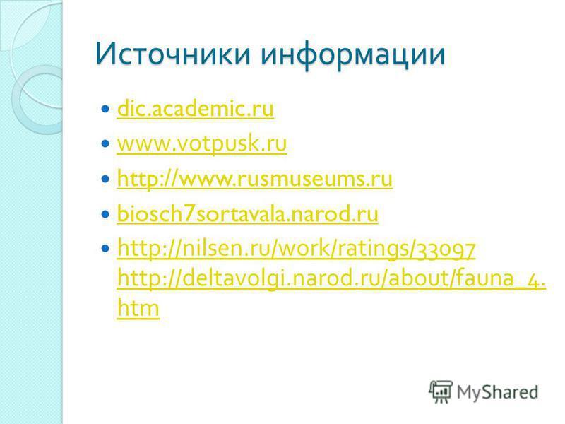 Источники информации dic.academic.ru www.votpusk.ru http://www.rusmuseums.ru biosch7sortavala.narod.ru http://nilsen.ru/work/ratings/33097 http://deltavolgi.narod.ru/about/fauna_4. htm http://nilsen.ru/work/ratings/33097 http://deltavolgi.narod.ru/ab