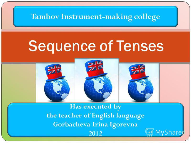Sequence of Tenses Tambov Instrument-making college Has executed by the teacher of English language Gorbacheva Irina Igorevna 2012