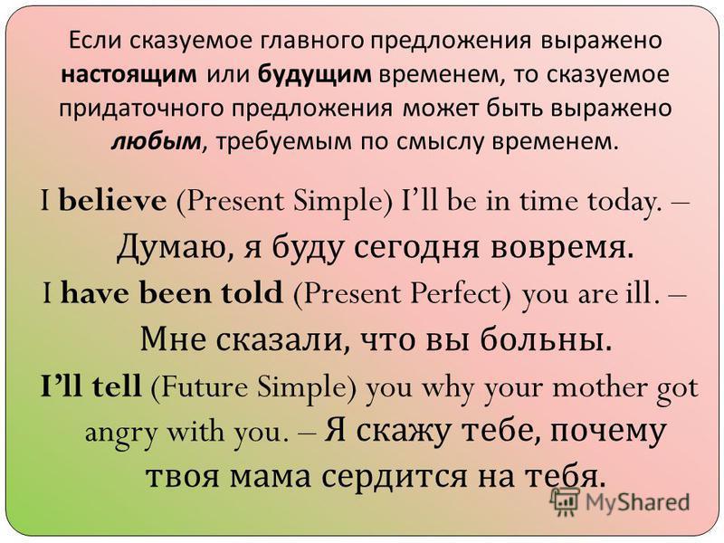Если сказуемое главного предложения выражено настоящим или будущим временем, то сказуемое придаточного предложения может быть выражено любым, требуемым по смыслу временем. I believe (Present Simple) Ill be in time today. – Думаю, я буду сегодня вовре