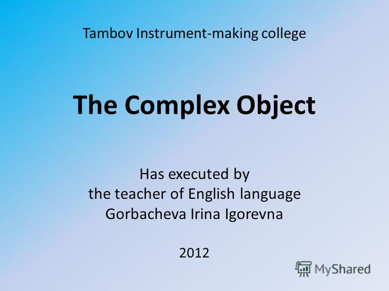 Tambov Instrument-making college The Complex Object Has executed by the teacher of English language Gorbacheva Irina Igorevna 2012