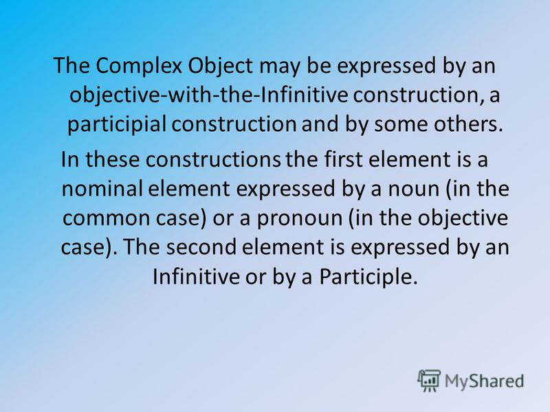 The Complex Object may be expressed by an objective-with-the-Infinitive construction, a participial construction and by some others. In these constructions the first element is a nominal element expressed by a noun (in the common case) or a pronoun (
