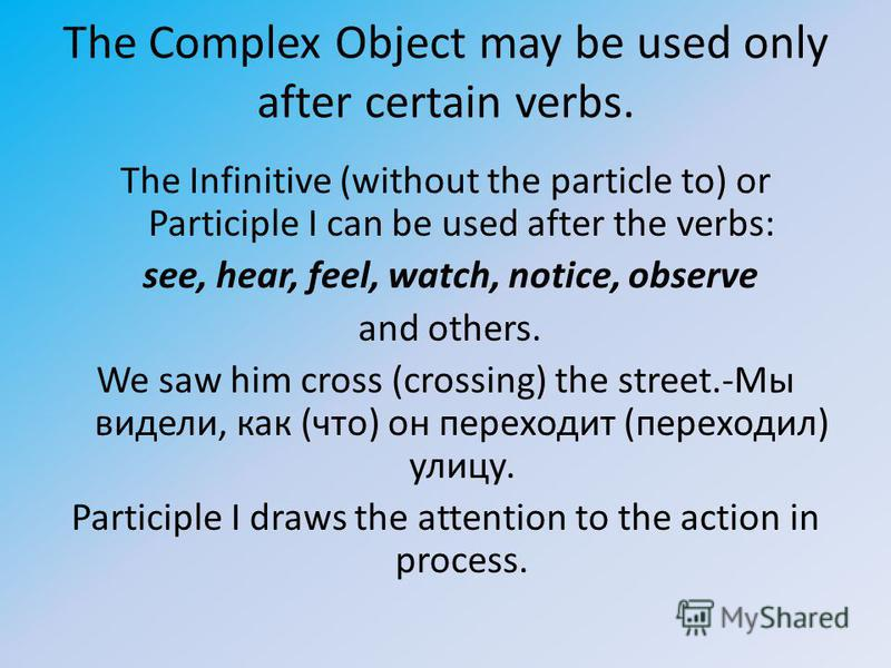 The Complex Object may be used only after certain verbs. The Infinitive (without the particle to) or Participle I can be used after the verbs: see, hear, feel, watch, notice, observe and others. We saw him cross (crossing) the street.-Мы видели, как