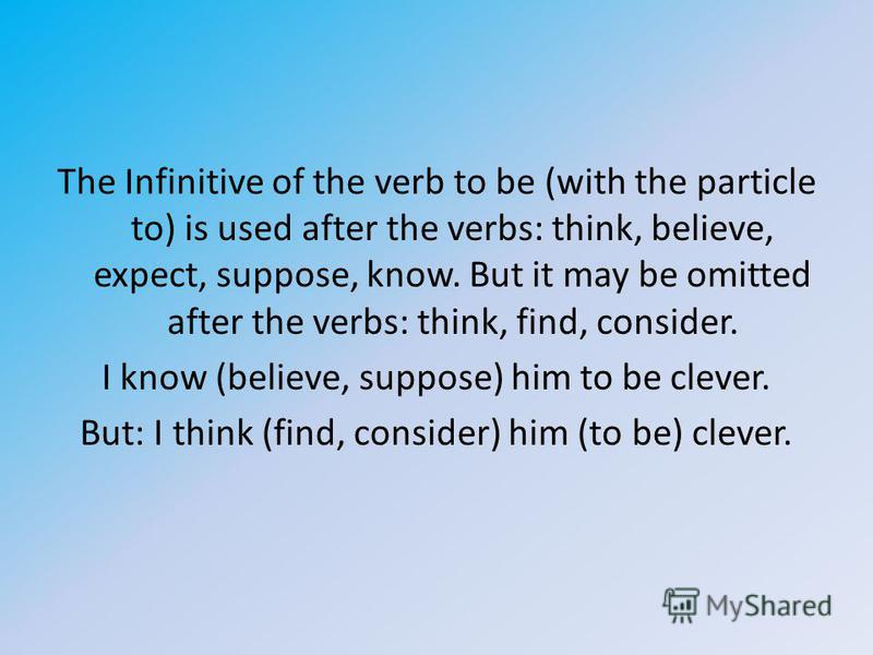 The Infinitive of the verb to be (with the particle to) is used after the verbs: think, believe, expect, suppose, know. But it may be omitted after the verbs: think, find, consider. I know (believe, suppose) him to be clever. But: I think (find, cons