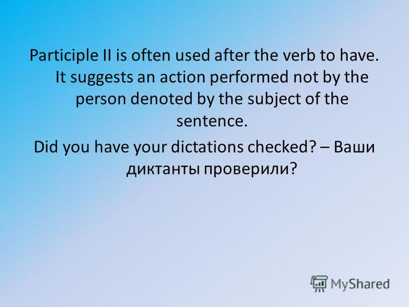 Participle II is often used after the verb to have. It suggests an action performed not by the person denoted by the subject of the sentence. Did you have your dictations checked? – Ваши диктанты проверили?
