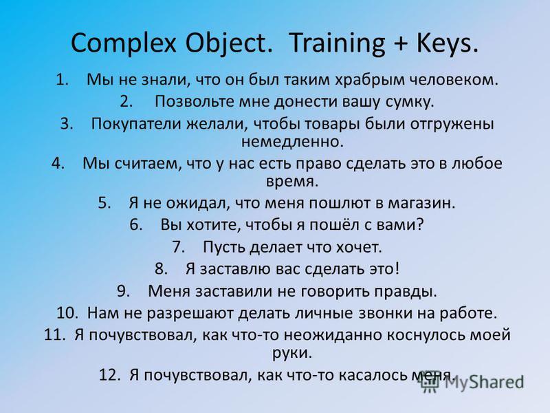 Complex Object. Training + Keys. 1. Мы не знали, что он был таким храбрым человеком. 2. Позвольте мне донести вашу сумку. 3. Покупатели желали, чтобы товары были отгружены немедленно. 4. Мы считаем, что у нас есть право сделать это в любое время. 5.