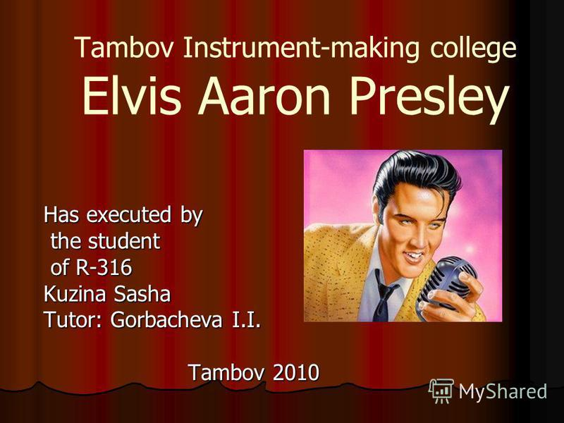 Tambov Instrument-making college Elvis Aaron Presley Has executed by the student the student of R-316 of R-316 Kuzina Sasha Tutor: Gorbacheva I.I. Tambov 2010