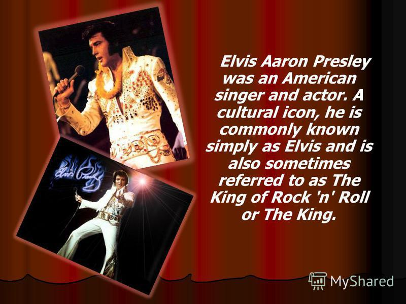 Elvis Aaron Presley was an American singer and actor. A cultural icon, he is commonly known simply as Elvis and is also sometimes referred to as The King of Rock 'n' Roll or The King.