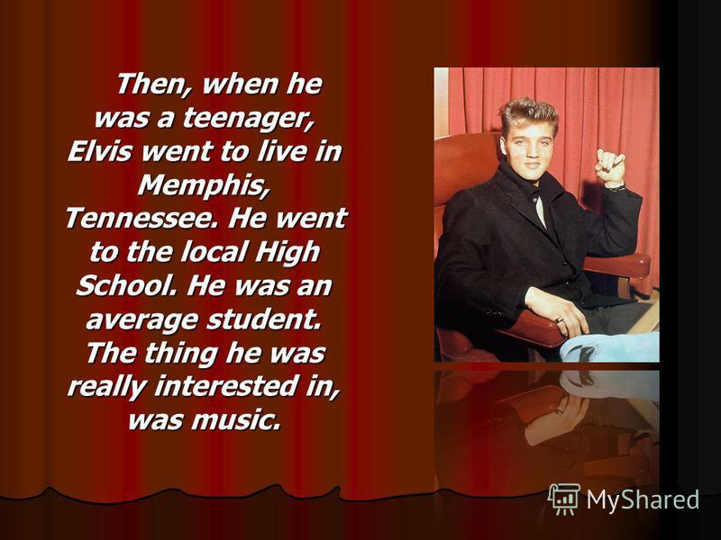 Then, when he was a teenager, Elvis went to live in Memphis, Tennessee. He went to the local High School. He was an average student. The thing he was really interested in, was music.