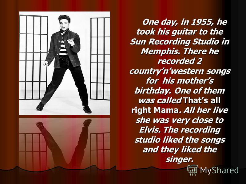 One day, in 1955, he took his guitar to the Sun Recording Studio in Memphis. There he recorded 2 countrynwestern songs for his mothers birthday. One of them was called Thats all right Mama. All her live she was very close to Elvis. The recording stud