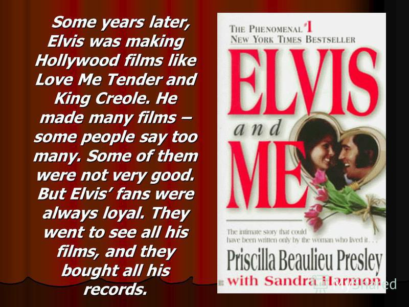 Some years later, Elvis was making Hollywood films like Love Me Tender and King Creole. He made many films – some people say too many. Some of them were not very good. But Elvis fans were always loyal. They went to see all his films, and they bought