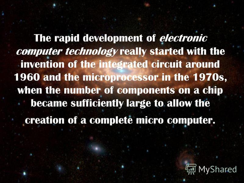 The rapid development of electronic computer technology really started with the invention of the integrated circuit around 1960 and the microprocessor in the 1970s, when the number of components on a chip became sufficiently large to allow the creati