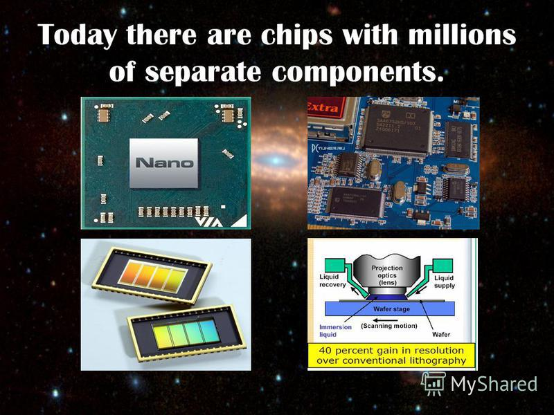 Today there are chips with millions of separate components.