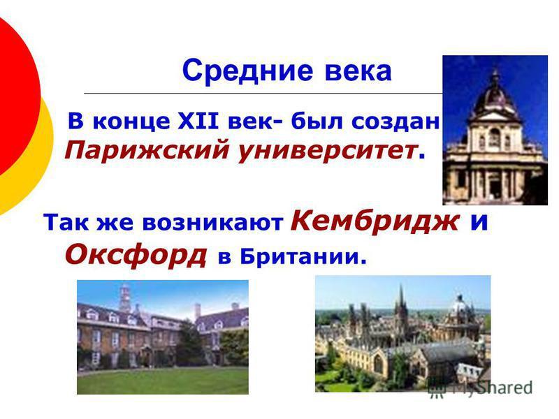 В конце XII век- был создан Парижский университет. Так же возникают Кембридж и Оксфорд в Британии.