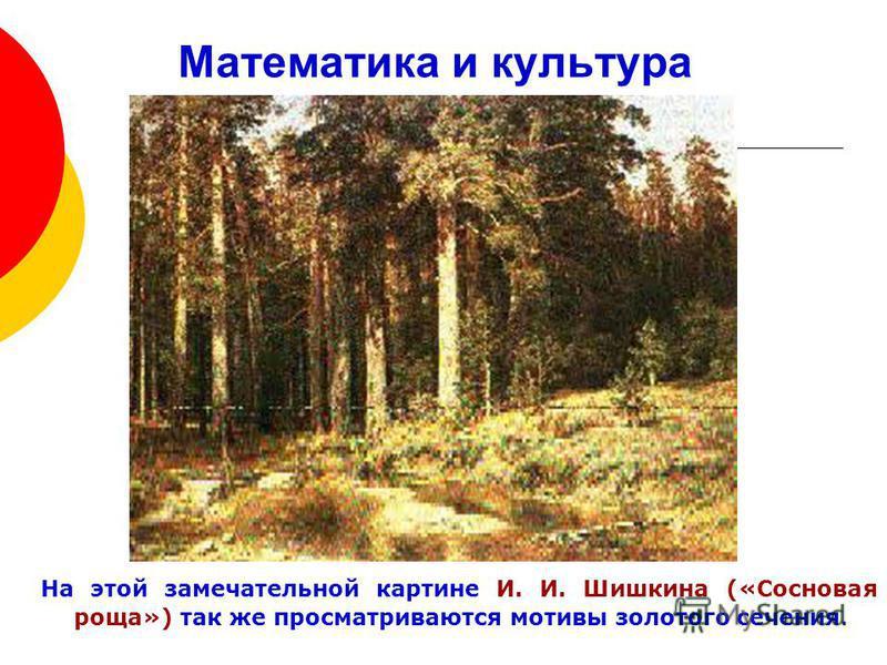 Математика и культура На этой замечательной картине И. И. Шишкина («Сосновая роща») так же просматриваются мотивы золотого сечения.