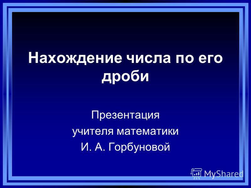 Нахождение числа по его дроби Презентация учителя математики И. А. Горбуновой