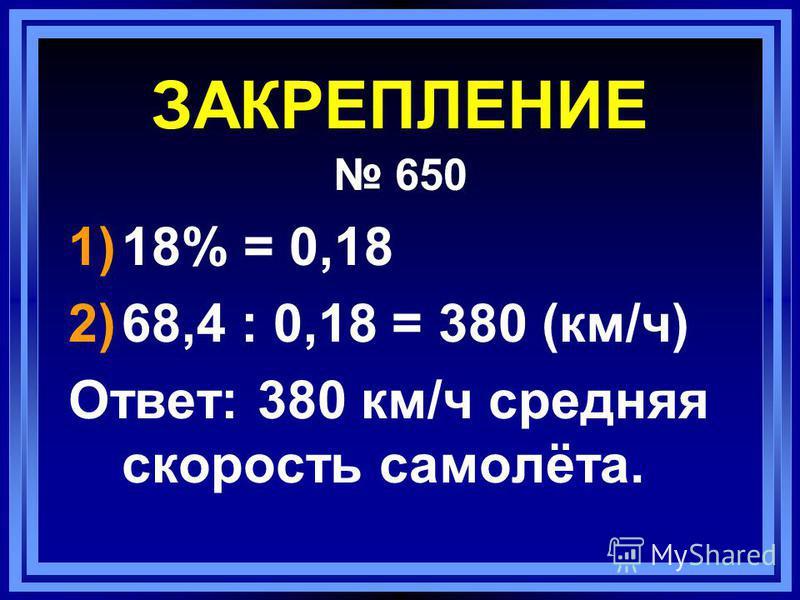 ЗАКРЕПЛЕНИЕ 650 1)18% = 0,18 2)68,4 : 0,18 = 380 (км/ч) Ответ: 380 км/ч средняя скорость самолёта.