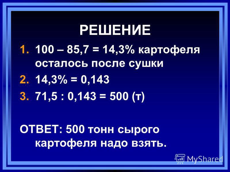 РЕШЕНИЕ 1.100 – 85,7 = 14,3% картофеля осталось после сушки 2.14,3% = 0,143 3.71,5 : 0,143 = 500 (т) ОТВЕТ: 500 тонн сырого картофеля надо взять.