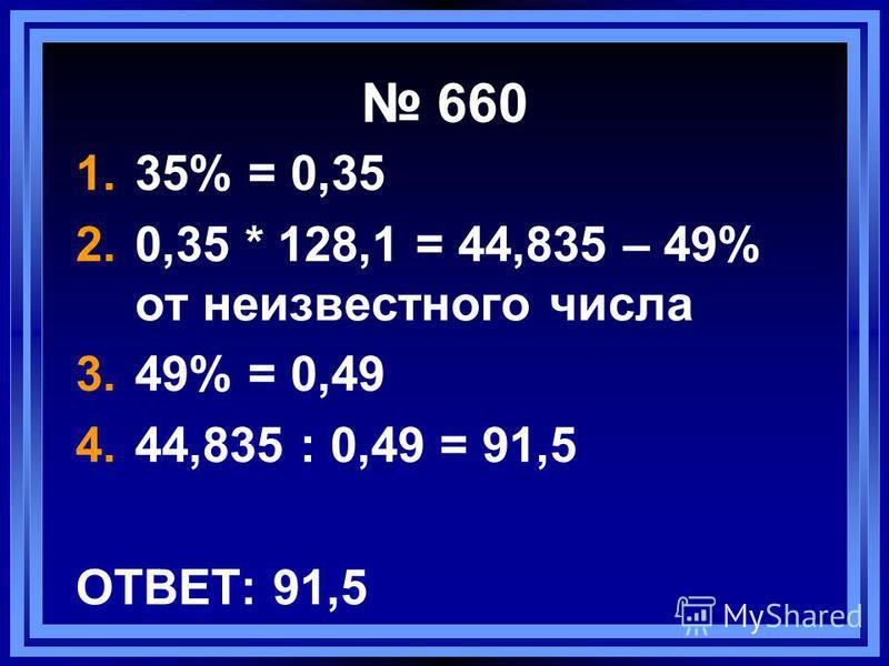 660 1.35% = 0,35 2.0,35 * 128,1 = 44,835 – 49% от неизвестного числа 3.49% = 0,49 4.44,835 : 0,49 = 91,5 ОТВЕТ: 91,5