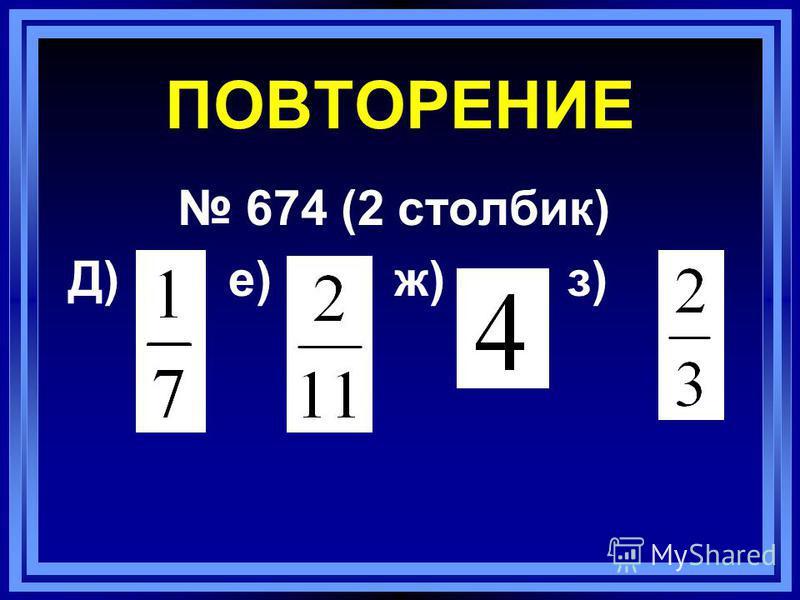 ПОВТОРЕНИЕ 674 (2 столбик) Д) е) ж) з)