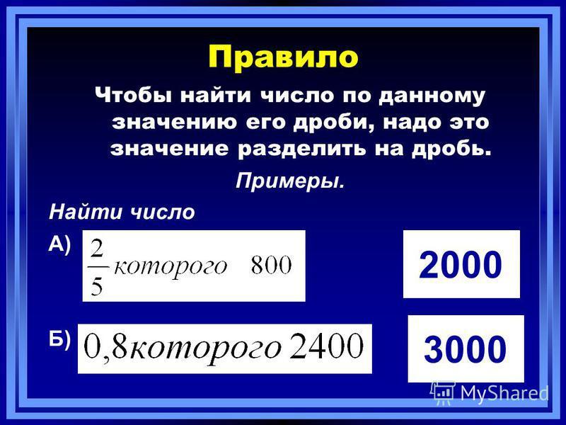 Правило Чтобы найти число по данному значению его дроби, надо это значение разделить на дробь. Примеры. Найти число А) Б) 2000 3000