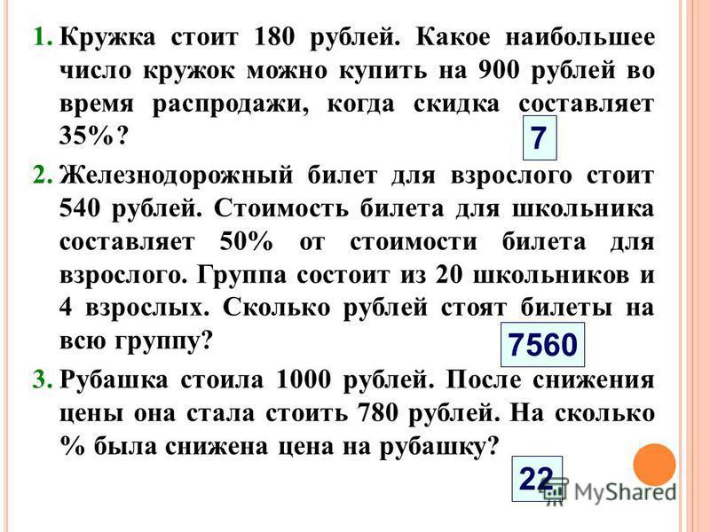 1. Кружка стоит 180 рублей. Какое наибольшее число кружок можно купить на 900 рублей во время распродажи, когда скидка составляет 35%? 2. Железнодорожный билет для взрослого стоит 540 рублей. Стоимость билета для школьника составляет 50% от стоимости