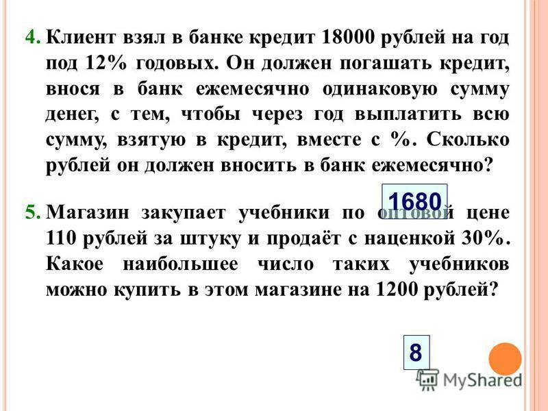 4. Клиент взял в банке кредит 18000 рублей на год под 12% годовых. Он должен погашать кредит, внося в банк ежемесячно одинаковую сумму денег, с тем, чтобы через год выплатить всю сумму, взятую в кредит, вместе с %. Сколько рублей он должен вносить в