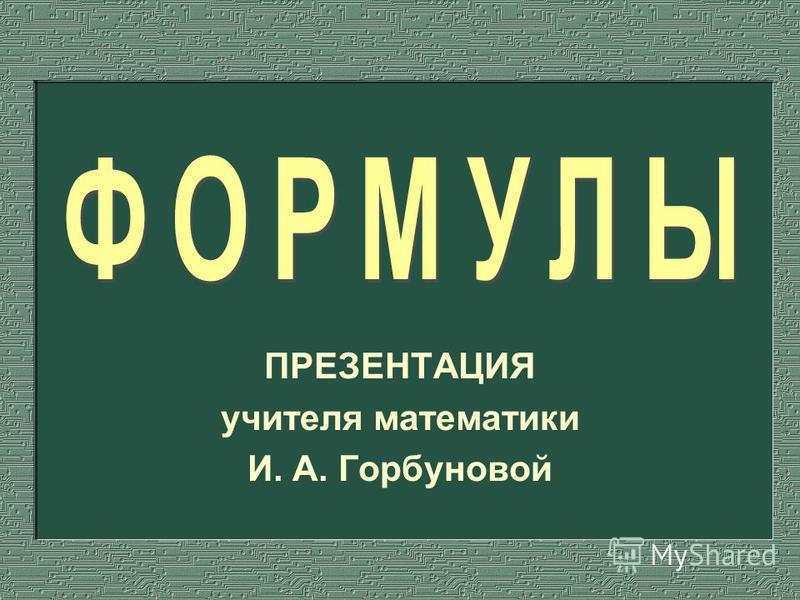 ПРЕЗЕНТАЦИЯ учителя математики И. А. Горбуновой