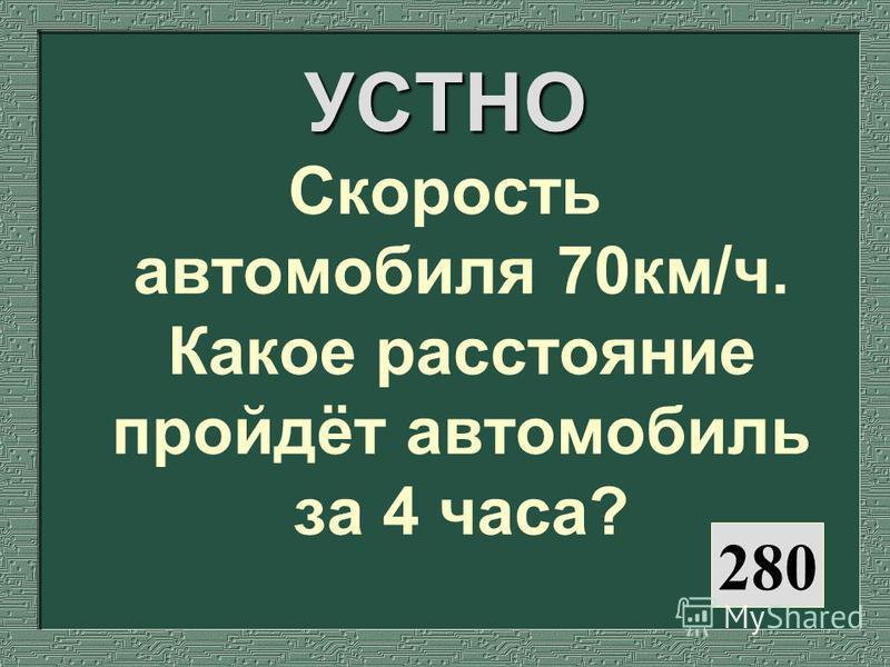 280 УСТНО Скорость автомобиля 70 км/ч. Какое расстояние пройдёт автомобиль за 4 часа?