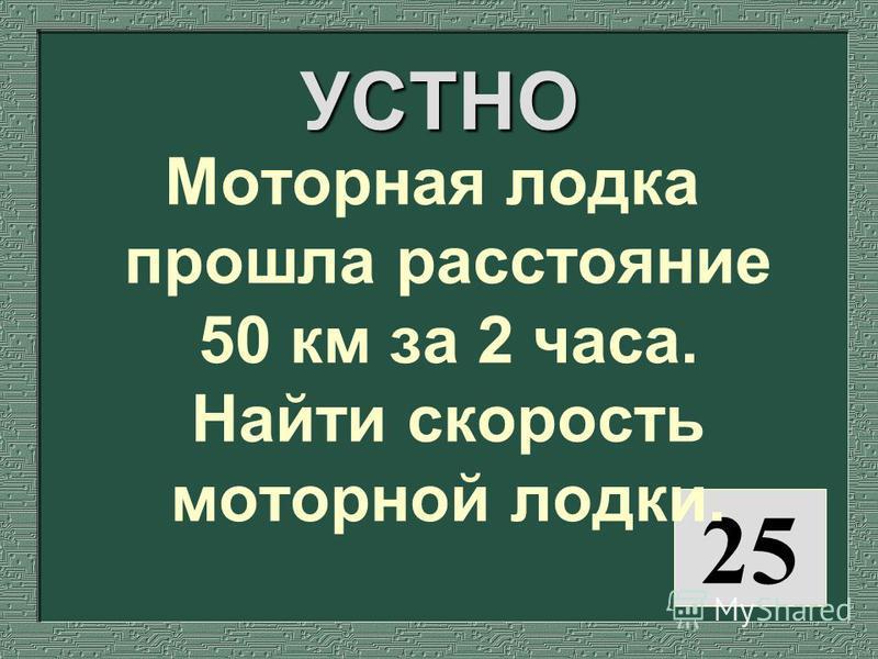 25 УСТНО Моторная лодка прошла расстояние 50 км за 2 часа. Найти скорость моторной лодки.