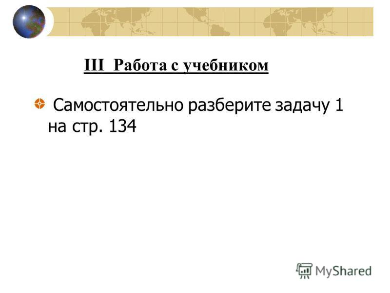 III Работа с учебником Самостоятельно разберите задачу 1 на стр. 134