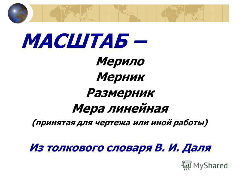 МАСШТАБ – Мерило Мерник Размерник Мера линейная (принятая для чертежа или иной работы) Из толкового словаря В. И. Даля
