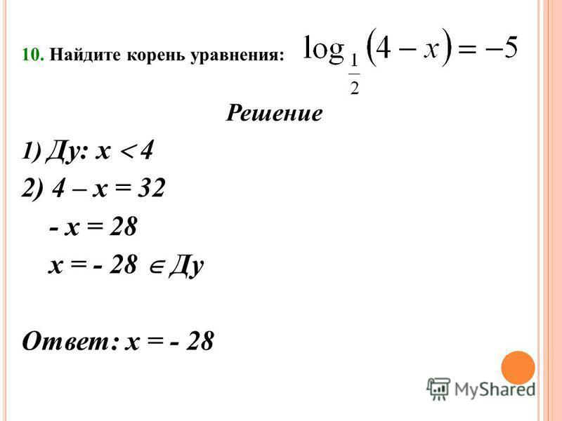 10. Найдите корень уравнения: Решение 1) Ду: х 4 2) 4 – х = 32 - х = 28 х = - 28 Ду Ответ: х = - 28