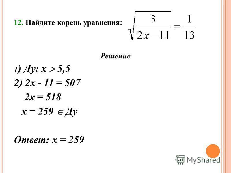 12. Найдите корень уравнения: Решение 1 ) Ду: х 5,5 2) 2 х - 11 = 507 2 х = 518 х = 259 Ду Ответ: х = 259